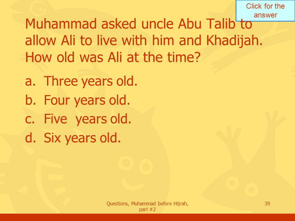 Click for the answer Questions, Muhammad before Hijrah, part #2 39 Muhammad asked uncle Abu Talib to allow Ali to live with him and Khadijah.