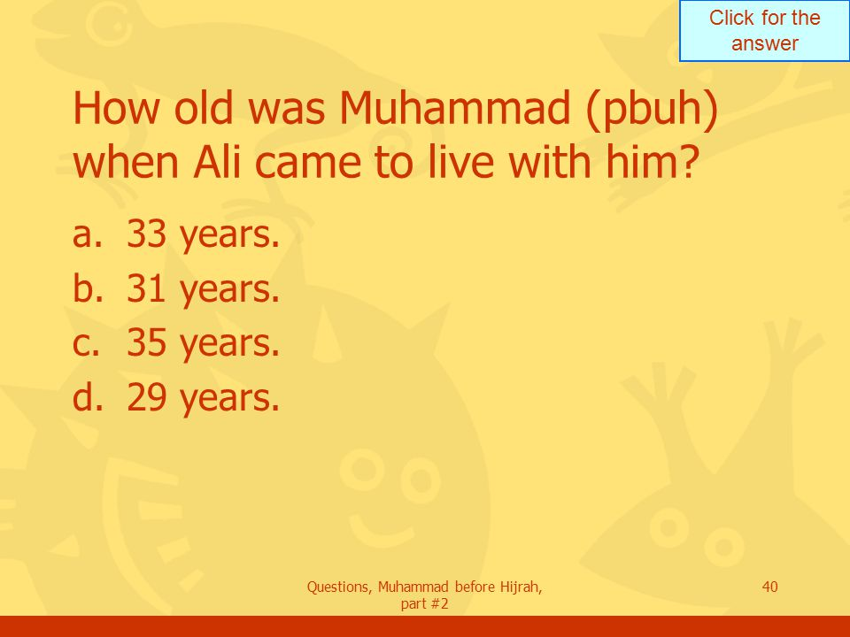Click for the answer Questions, Muhammad before Hijrah, part #2 40 How old was Muhammad (pbuh) when Ali came to live with him.