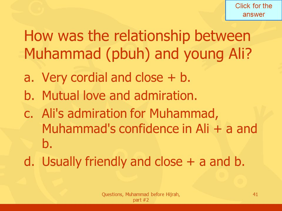 Click for the answer Questions, Muhammad before Hijrah, part #2 41 How was the relationship between Muhammad (pbuh) and young Ali.