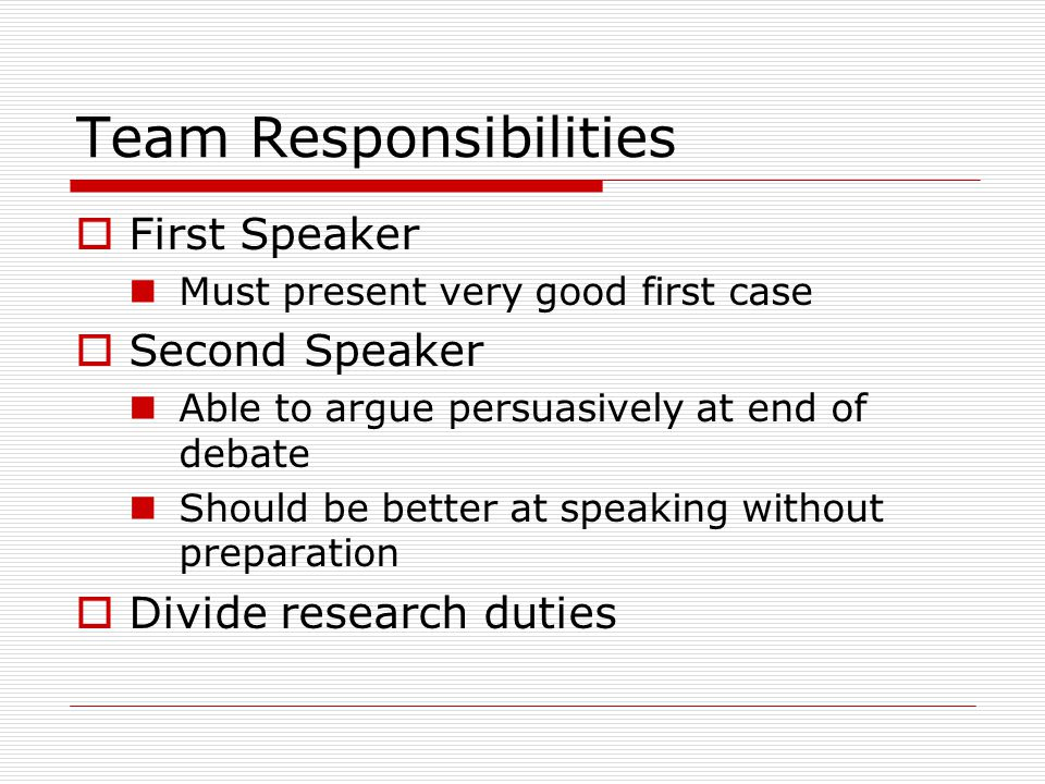 Team Responsibilities  First Speaker Must present very good first case  Second Speaker Able to argue persuasively at end of debate Should be better at speaking without preparation  Divide research duties
