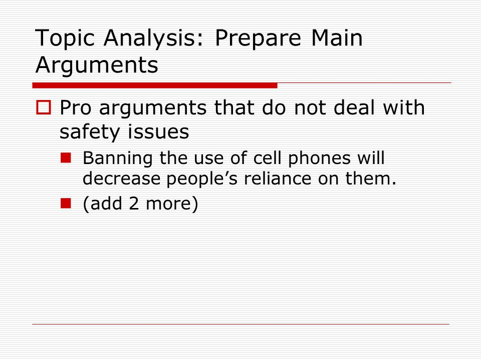 Topic Analysis: Prepare Main Arguments  Pro arguments that do not deal with safety issues Banning the use of cell phones will decrease people's reliance on them.
