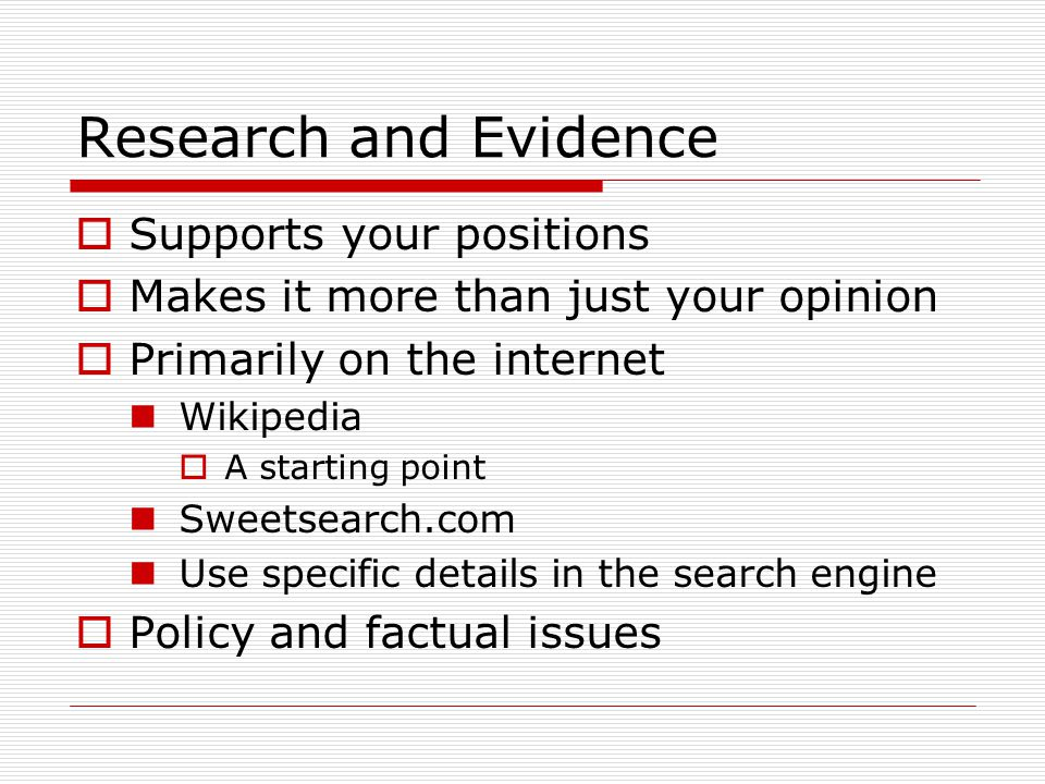 Research and Evidence  Supports your positions  Makes it more than just your opinion  Primarily on the internet Wikipedia  A starting point Sweetsearch.com Use specific details in the search engine  Policy and factual issues