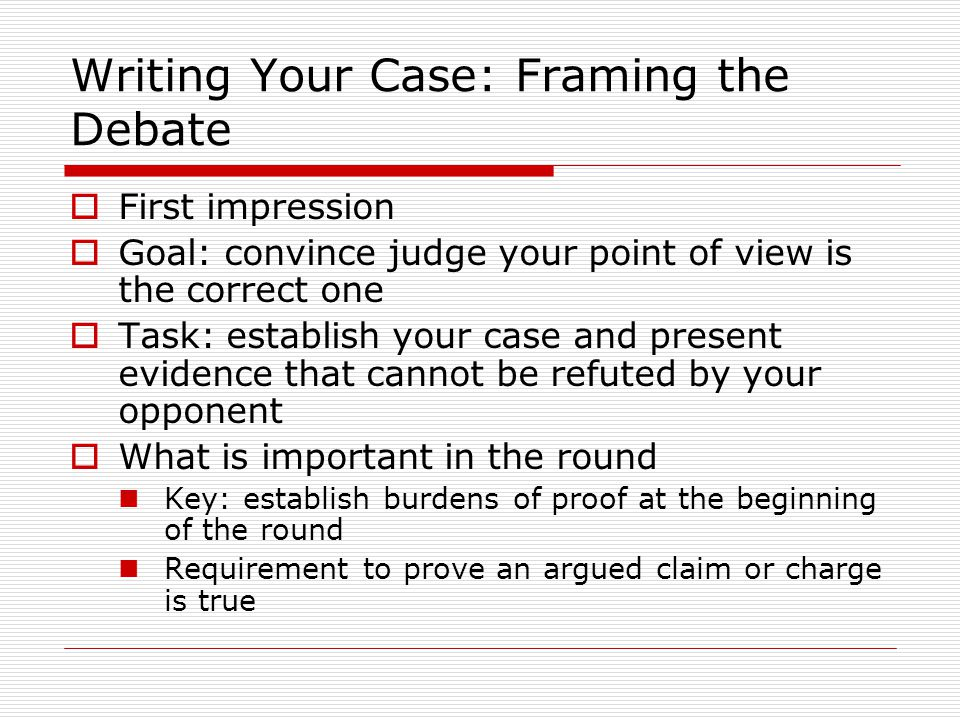 Writing Your Case: Framing the Debate  First impression  Goal: convince judge your point of view is the correct one  Task: establish your case and present evidence that cannot be refuted by your opponent  What is important in the round Key: establish burdens of proof at the beginning of the round Requirement to prove an argued claim or charge is true
