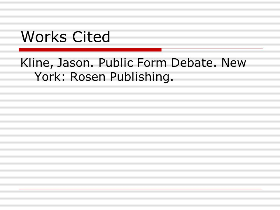 Works Cited Kline, Jason. Public Form Debate. New York: Rosen Publishing.
