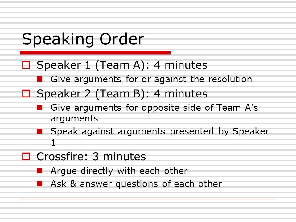 Speaking Order  Speaker 1 (Team A): 4 minutes Give arguments for or against the resolution  Speaker 2 (Team B): 4 minutes Give arguments for opposite side of Team A's arguments Speak against arguments presented by Speaker 1  Crossfire: 3 minutes Argue directly with each other Ask & answer questions of each other