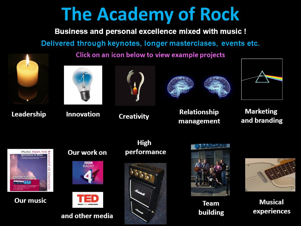 The Academy of Rock Conferences and events with a difference The Academy of Rock Our work on and other media Musical experiences Our music Leadership Creativity Innovation Marketing and branding High performance Relationship management Team building Business and personal excellence mixed with music .