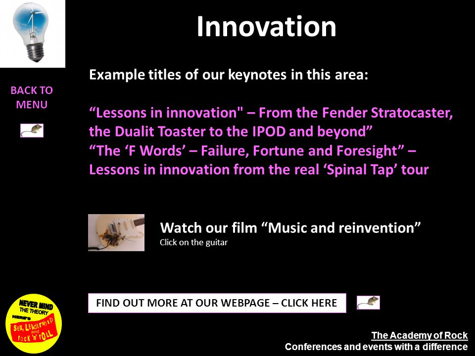 The Academy of Rock Conferences and events with a difference Innovation FIND OUT MORE AT OUR WEBPAGE – CLICK HERE Example titles of our keynotes in this area: Lessons in innovation – From the Fender Stratocaster, the Dualit Toaster to the IPOD and beyond The 'F Words' – Failure, Fortune and Foresight – Lessons in innovation from the real 'Spinal Tap' tour Watch our film Music and reinvention Click on the guitar BACK TO MENU