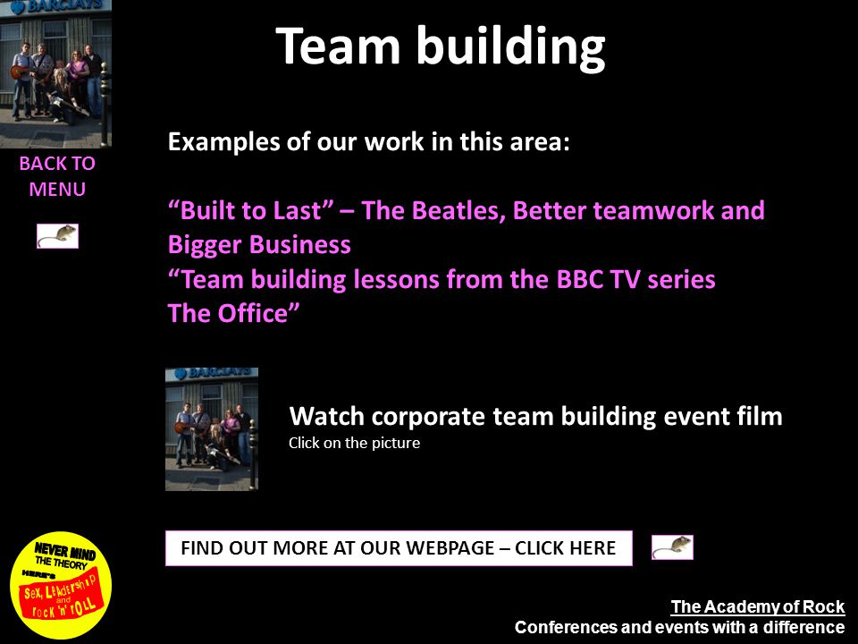 The Academy of Rock Conferences and events with a difference Team building FIND OUT MORE AT OUR WEBPAGE – CLICK HERE Watch corporate team building event film Click on the picture Examples of our work in this area: Built to Last – The Beatles, Better teamwork and Bigger Business Team building lessons from the BBC TV series The Office BACK TO MENU