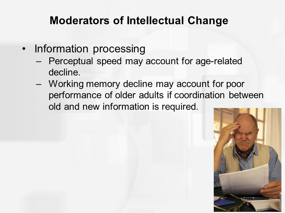 Moderators of Intellectual Change Information processing –Perceptual speed may account for age-related decline.