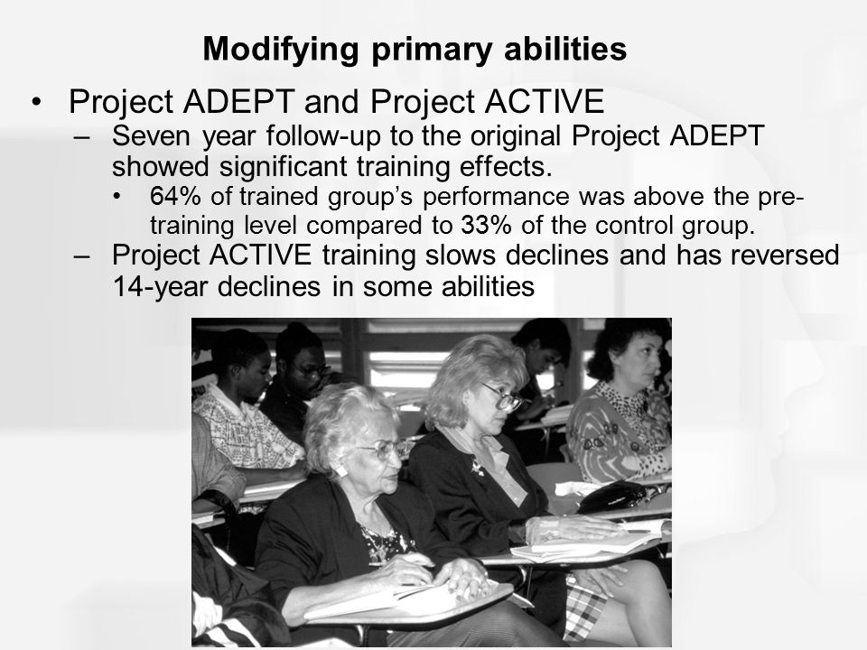 Modifying primary abilities Project ADEPT and Project ACTIVE –Seven year follow-up to the original Project ADEPT showed significant training effects.