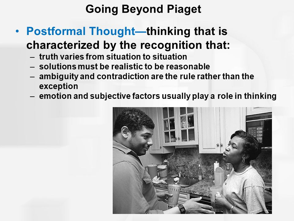 Going Beyond Piaget Postformal Thought—thinking that is characterized by the recognition that: –truth varies from situation to situation –solutions must be realistic to be reasonable –ambiguity and contradiction are the rule rather than the exception –emotion and subjective factors usually play a role in thinking