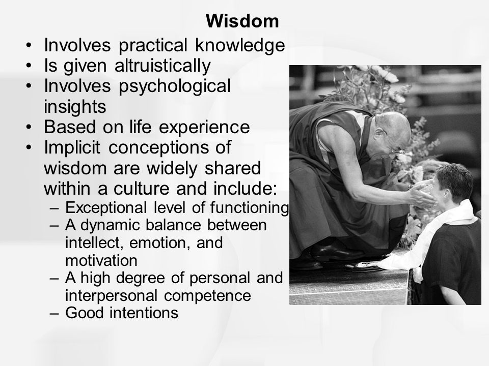 Wisdom Involves practical knowledge Is given altruistically Involves psychological insights Based on life experience Implicit conceptions of wisdom are widely shared within a culture and include: –Exceptional level of functioning –A dynamic balance between intellect, emotion, and motivation –A high degree of personal and interpersonal competence –Good intentions