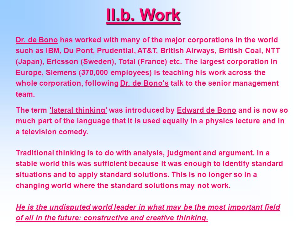 The Use of Lateral ThinkingThe Use of Lateral Thinking (1967) introduced the term lateral thinking New Think (1967, 1968) The Five-Day Course in Thinking (1968), introduced the L game The Mechanism of the Mind (1969 suggests that the mind is a pattern matching machine Lateral Thinking: Creativity Step by Step, (1970), The Dog-Exercising Machine (1970) Technology Today (1971) Practical Thinking (1971) Lateral Thinking for Management (1971) Po: A Device for Successful Thinking (1972) introduced the term Po Children Solve Problems (1972) Eureka!: An Illustrated History of Inventions from the Wheel to the Computer (1974) Teaching Thinking (1976) The Greatest Thinkers: The Thirty Minds That Shaped Our Civilization (1976), Wordpower (1977) The Happiness Purpose (1977) Opportunities : A handbook for business opportunity search (1978) Future Positive (1979) Atlas of Management Thinking (1981) De Bono s Course in Thinking (1982) Learn-To-Think: Coursebook and Instructors Manual with Michael De Saint-Arnaud (1982) Tactics: The Art and Science of Success (1985)lateral thinking New Think The Five-Day Course in ThinkingL game The Mechanism of the Mind Lateral Thinking The Dog-Exercising Machine Technology Today Practical Thinking Lateral Thinking for Management Po: A Device for Successful ThinkingPo Children Solve Problems Eureka!: An Illustrated History of Inventions from the Wheel to the Computer Teaching Thinking The Greatest Thinkers: The Thirty Minds That Shaped Our Civilization Wordpower The Happiness Purpose Opportunities Future Positive Atlas of Management Thinking De Bono s Course in Thinking Learn-To-Think: Coursebook and Instructors ManualMichael De Saint-Arnaud Tactics: The Art and Science of Success III.
