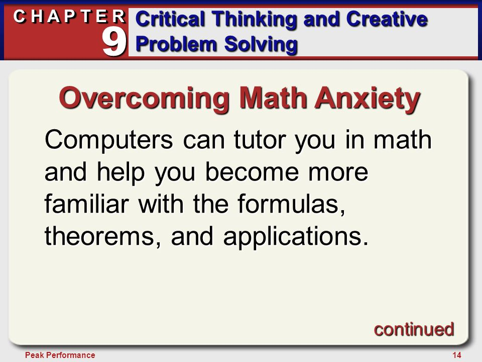 14Peak Performance C H A P T E R Critical Thinking and Creative Problem Solving 9 Overcoming Math Anxiety Computers can tutor you in math and help you become more familiar with the formulas, theorems, and applications.