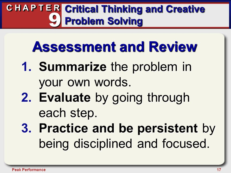 17Peak Performance C H A P T E R Critical Thinking and Creative Problem Solving 9 Assessment and Review 1.Summarize the problem in your own words. 2.E