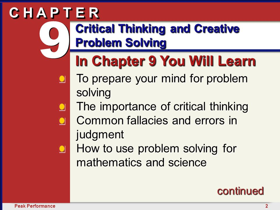 2Peak Performance C H A P T E R Critical Thinking and Creative Problem Solving 9 C H A P T E R To prepare your mind for problem solving The importance of critical thinking Common fallacies and errors in judgment How to use problem solving for mathematics and science In Chapter 9 You Will Learn 9 9 Critical Thinking and Creative Problem Solving continued