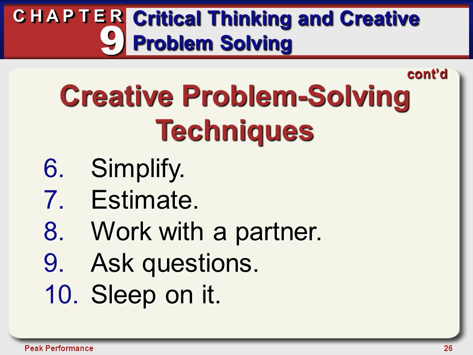 26Peak Performance C H A P T E R Critical Thinking and Creative Problem Solving 9 cont'd Creative Problem-Solving Techniques 6.Simplify.
