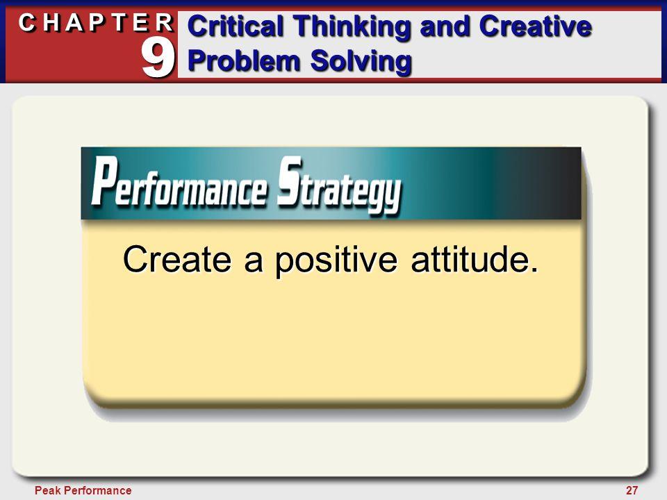 27Peak Performance C H A P T E R Critical Thinking and Creative Problem Solving 9 Create a positive attitude.