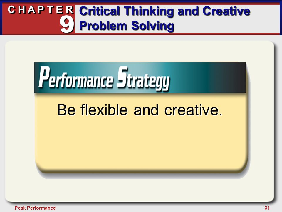 31Peak Performance C H A P T E R Critical Thinking and Creative Problem Solving 9 Be flexible and creative.