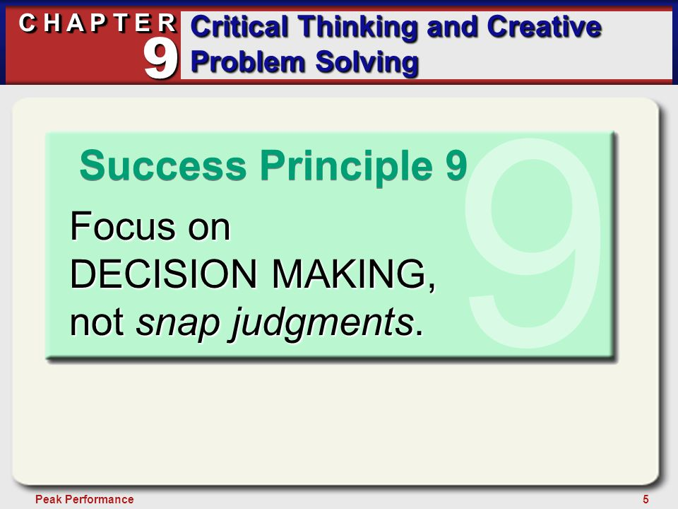 5Peak Performance C H A P T E R Critical Thinking and Creative Problem Solving 9 Success Principle 9 9 Focus on DECISION MAKING, not snap judgments.