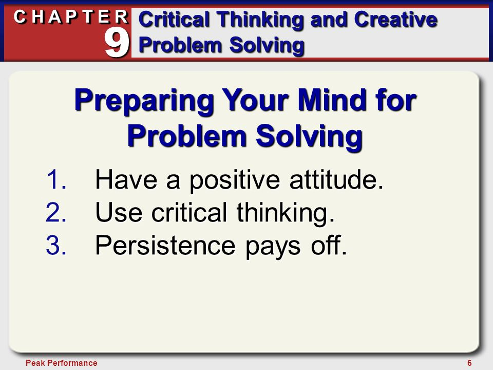 6Peak Performance C H A P T E R Critical Thinking and Creative Problem Solving 9 Preparing Your Mind for Problem Solving 1.Have a positive attitude. 2