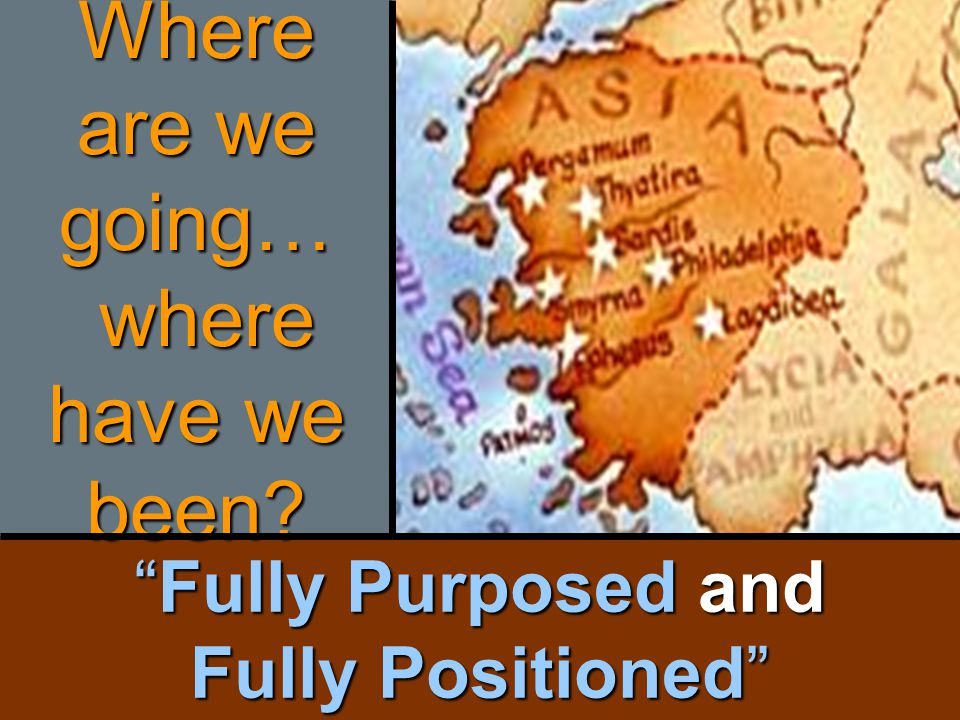 Fully Purposed and Fully Positioned Where are we going… where have we been