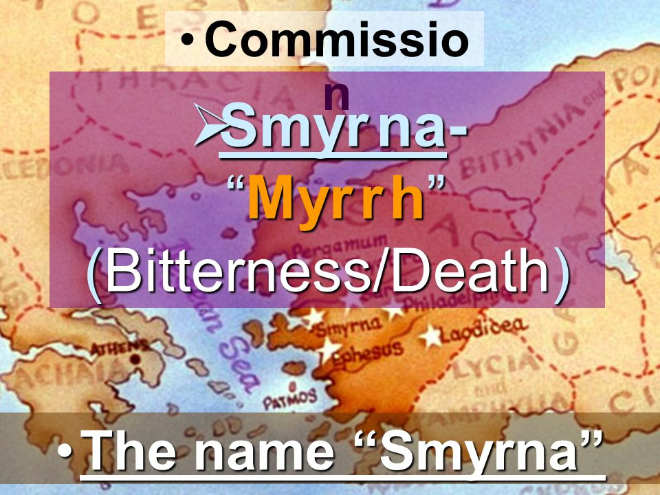 Commissio n  Smyr na- Myr r h (Bitterness/Death) The name Smyrna The name Smyrna