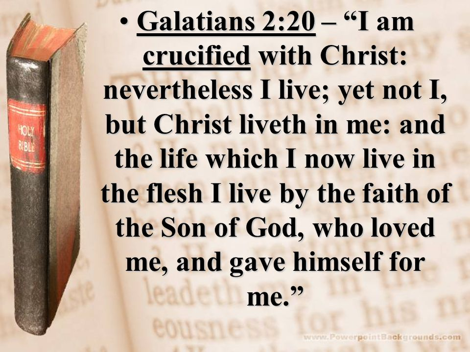 Galatians 2:20 – I am crucified with Christ: nevertheless I live; yet not I, but Christ liveth in me: and the life which I now live in the flesh I live by the faith of the Son of God, who loved me, and gave himself for me. Galatians 2:20 – I am crucified with Christ: nevertheless I live; yet not I, but Christ liveth in me: and the life which I now live in the flesh I live by the faith of the Son of God, who loved me, and gave himself for me.