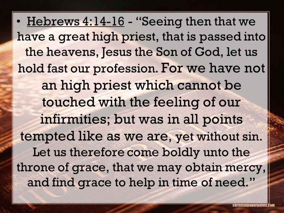 Hebrews 4:14-16 - Seeing then that we have a great high priest, that is passed into the heavens, Jesus the Son of God, let us hold fast our profession.