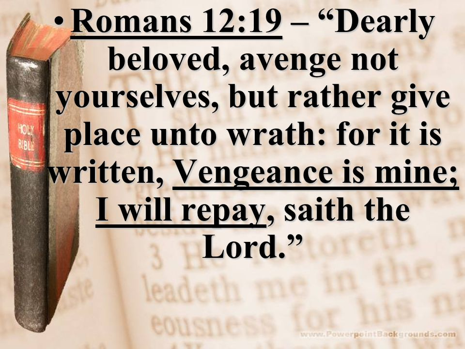 Romans 12:19 – Dearly beloved, avenge not yourselves, but rather give place unto wrath: for it is written, Vengeance is mine; I will repay, saith the Lord. Romans 12:19 – Dearly beloved, avenge not yourselves, but rather give place unto wrath: for it is written, Vengeance is mine; I will repay, saith the Lord.