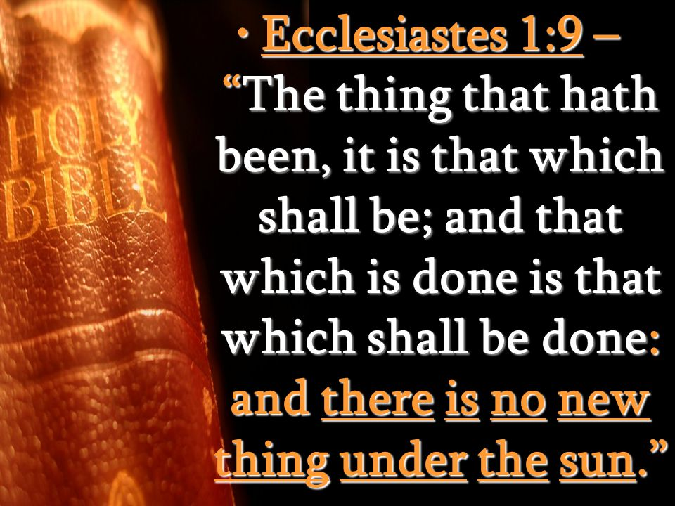 Ecclesiastes 1:9 – The thing that hath been, it is that which shall be; and that which is done is that which shall be done: and there is no new thing under the sun. Ecclesiastes 1:9 – The thing that hath been, it is that which shall be; and that which is done is that which shall be done: and there is no new thing under the sun.