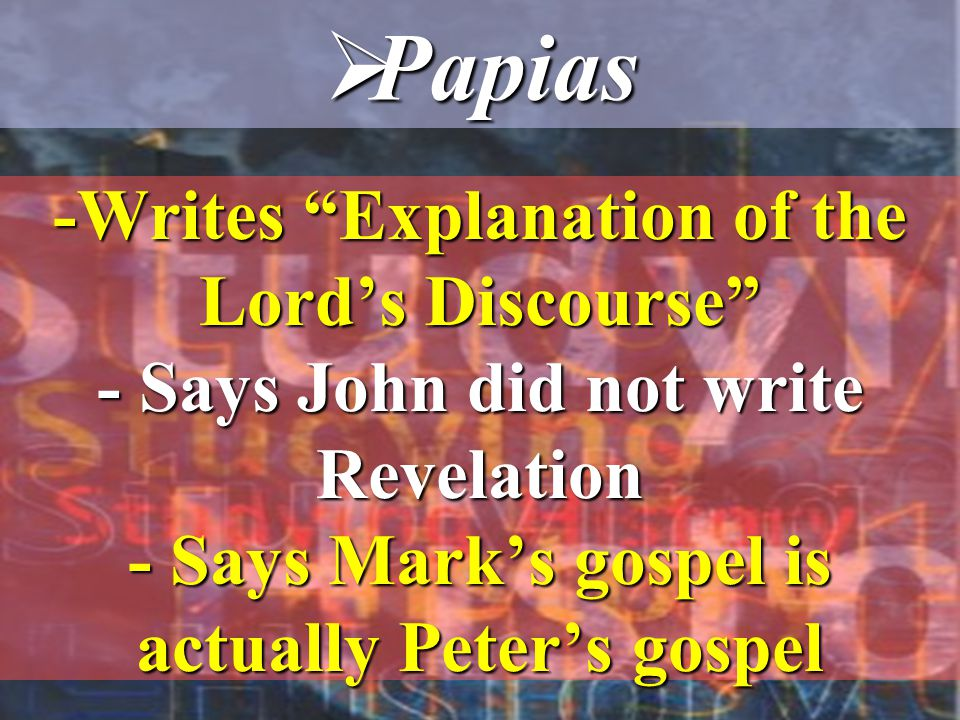 -Writes Explanation of the Lord's Discourse - Says John did not write Revelation - Says Mark's gospel is actually Peter's gospel  Papias