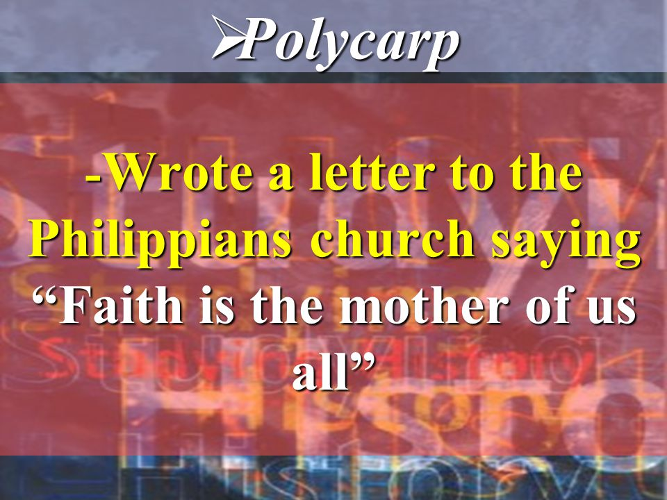 - Wrote a letter to the Philippians church saying Faith is the mother of us all  Polycarp