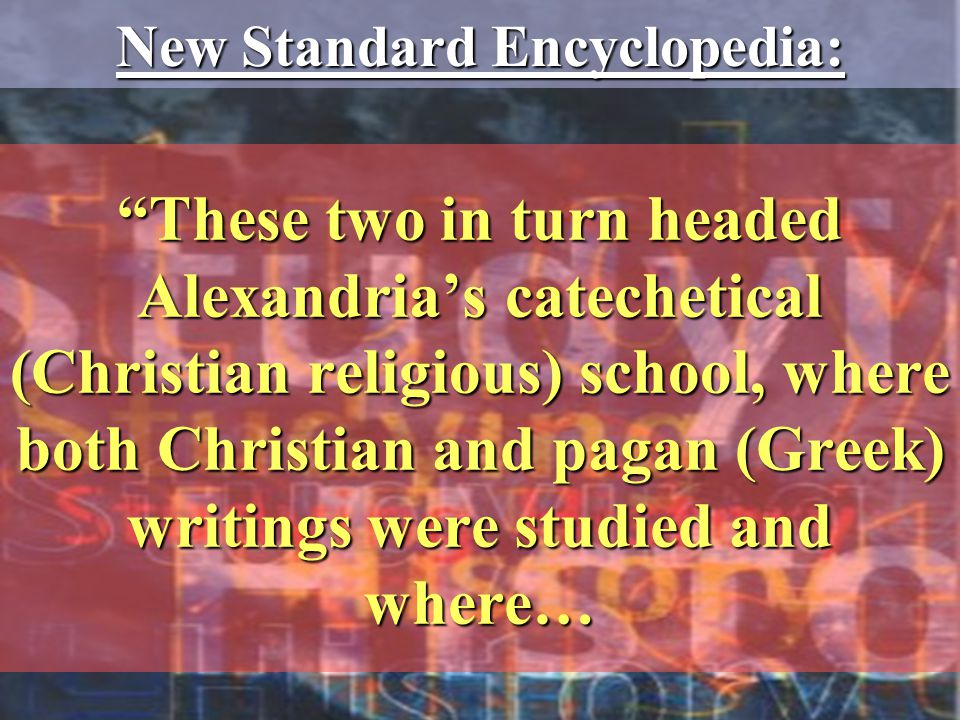 These two in turn headed Alexandria's catechetical (Christian religious) school, where both Christian and pagan (Greek) writings were studied and where… New Standard Encyclopedia: