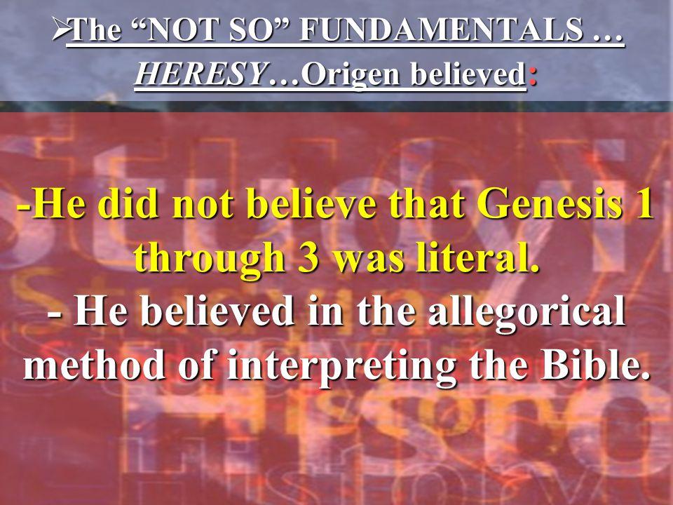  The NOT SO FUNDAMENTALS … HERESY…Origen believed : -He did not believe that Genesis 1 through 3 was literal.