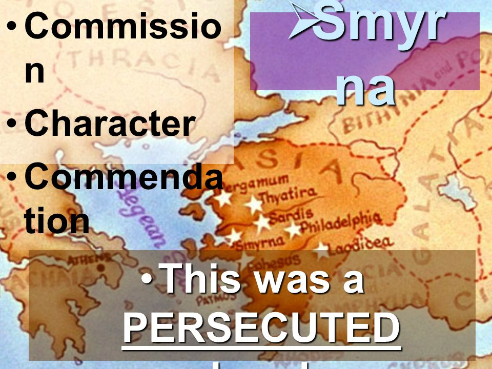 Commissio n Character Commenda tion  Smyr na This was a PERSECUTED church.This was a PERSECUTED church.
