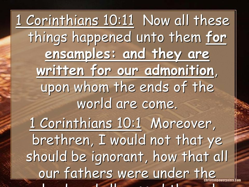 1 Corinthians 10:11 Now all these things happened unto them for ensamples: and they are written for our admonition, upon whom the ends of the world are come.