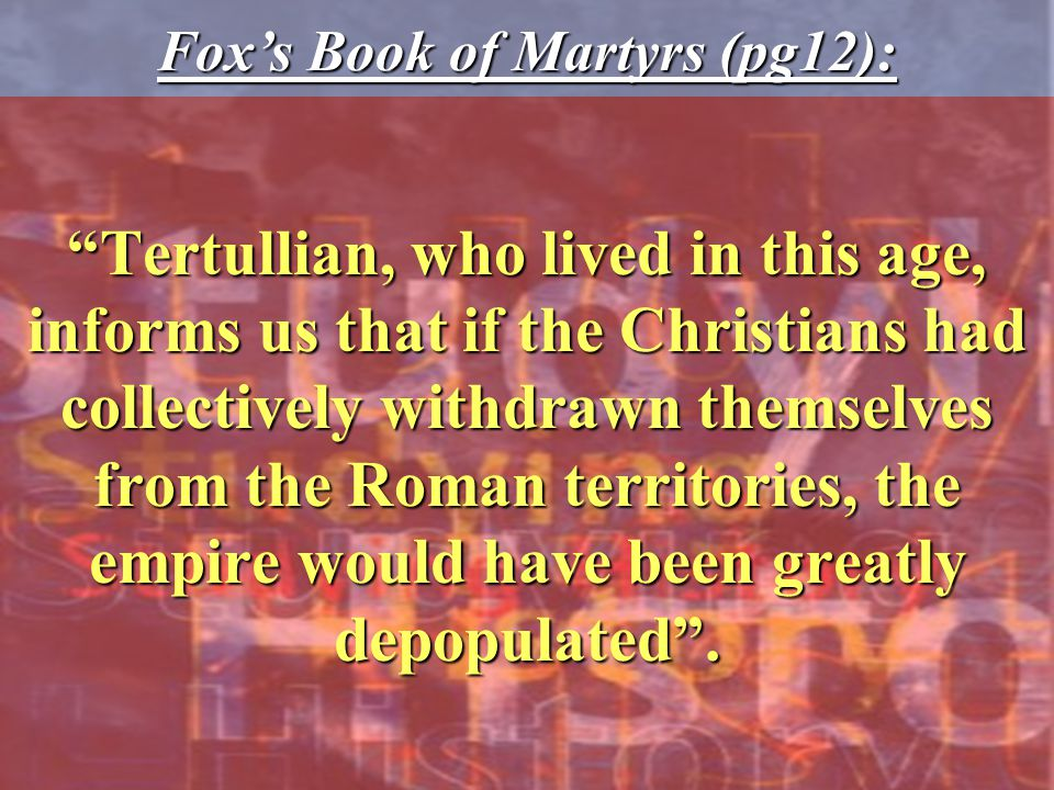 Tertullian, who lived in this age, informs us that if the Christians had collectively withdrawn themselves from the Roman territories, the empire would have been greatly depopulated .