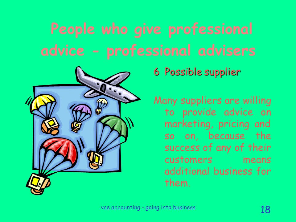 vce accounting - going into business 18 People who give professional advice - professional advisers 6Possible supplier Many suppliers are willing to provide advice on marketing, pricing and so on, because the success of any of their customers means additional business for them.