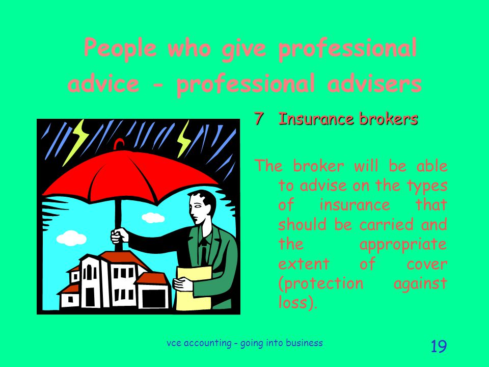 vce accounting - going into business 19 People who give professional advice - professional advisers 7Insurance brokers The broker will be able to advise on the types of insurance that should be carried and the appropriate extent of cover (protection against loss).