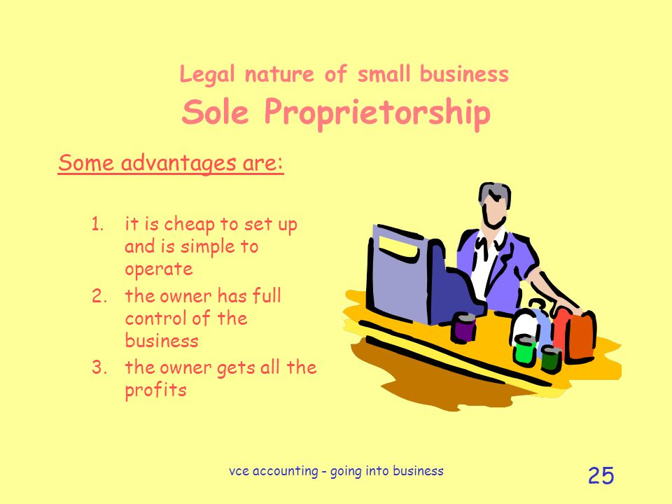 vce accounting - going into business 25 Legal nature of small business Sole Proprietorship Some advantages are: 1.it is cheap to set up and is simple to operate 2.the owner has full control of the business 3.the owner gets all the profits