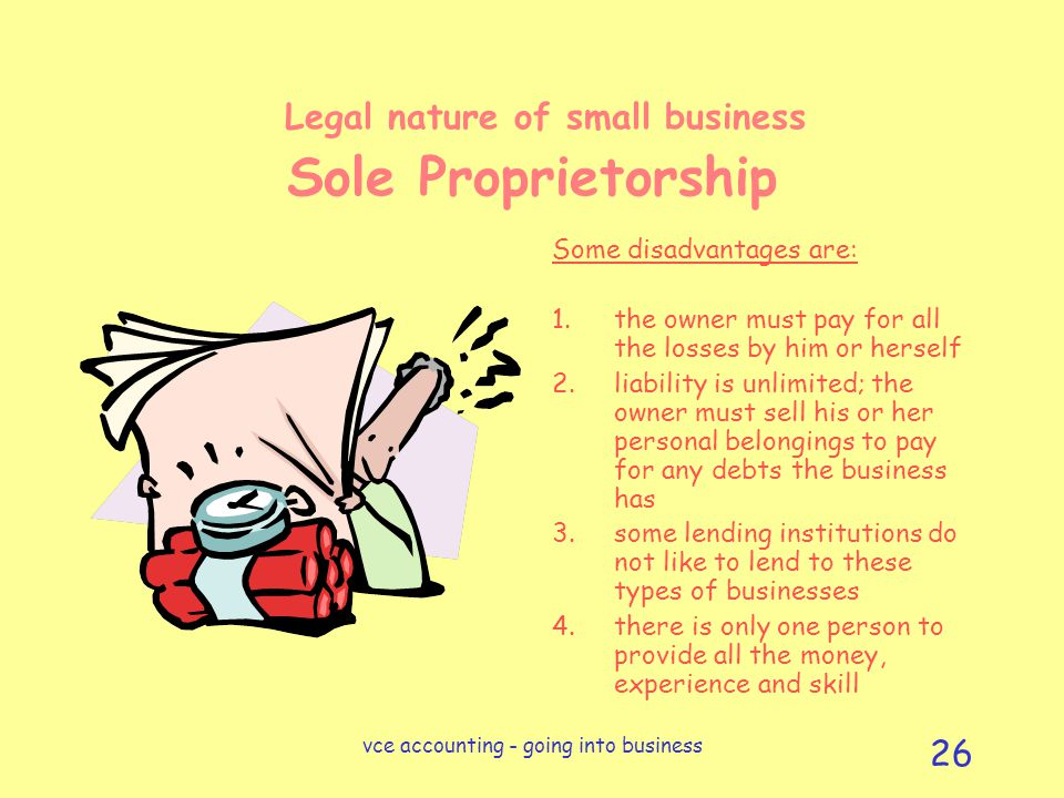 vce accounting - going into business 26 Legal nature of small business Sole Proprietorship Some disadvantages are: 1.the owner must pay for all the losses by him or herself 2.liability is unlimited; the owner must sell his or her personal belongings to pay for any debts the business has 3.some lending institutions do not like to lend to these types of businesses 4.there is only one person to provide all the money, experience and skill