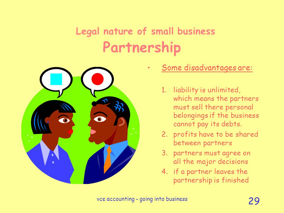 vce accounting - going into business 29 Legal nature of small business Partnership Some disadvantages are: 1.liability is unlimited, which means the partners must sell there personal belongings if the business cannot pay its debts.