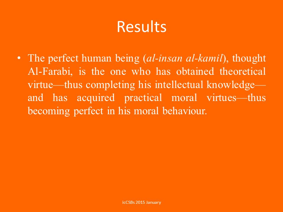 Results The perfect human being (al-insan al-kamil), thought Al-Farabi, is the one who has obtained theoretical virtue—thus completing his intellectual knowledge— and has acquired practical moral virtues—thus becoming perfect in his moral behaviour.