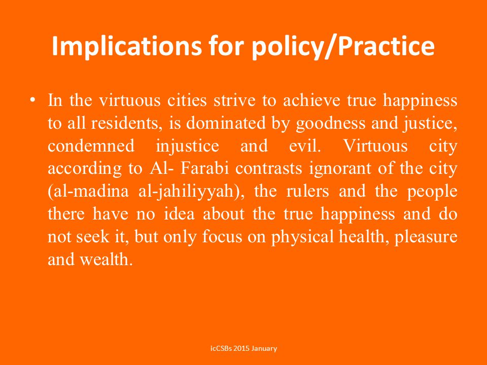 Implications for policy/Practice In the virtuous cities strive to achieve true happiness to all residents, is dominated by goodness and justice, condemned injustice and evil.