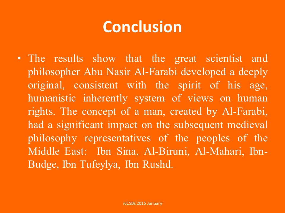 Conclusion The results show that the great scientist and philosopher Abu Nasir Al-Farabi developed a deeply original, consistent with the spirit of his age, humanistic inherently system of views on human rights.