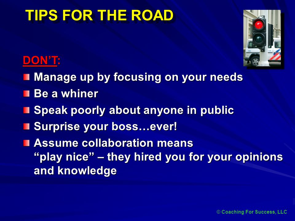 TIPS FOR THE ROAD DON'T: Manage up by focusing on your needs Be a whiner Speak poorly about anyone in public Surprise your boss…ever! Assume collabora