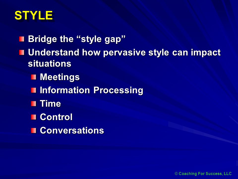 "STYLESTYLE © Coaching For Success, LLC Bridge the ""style gap"" Understand how pervasive style can impact situations Meetings Information Processing Tim"