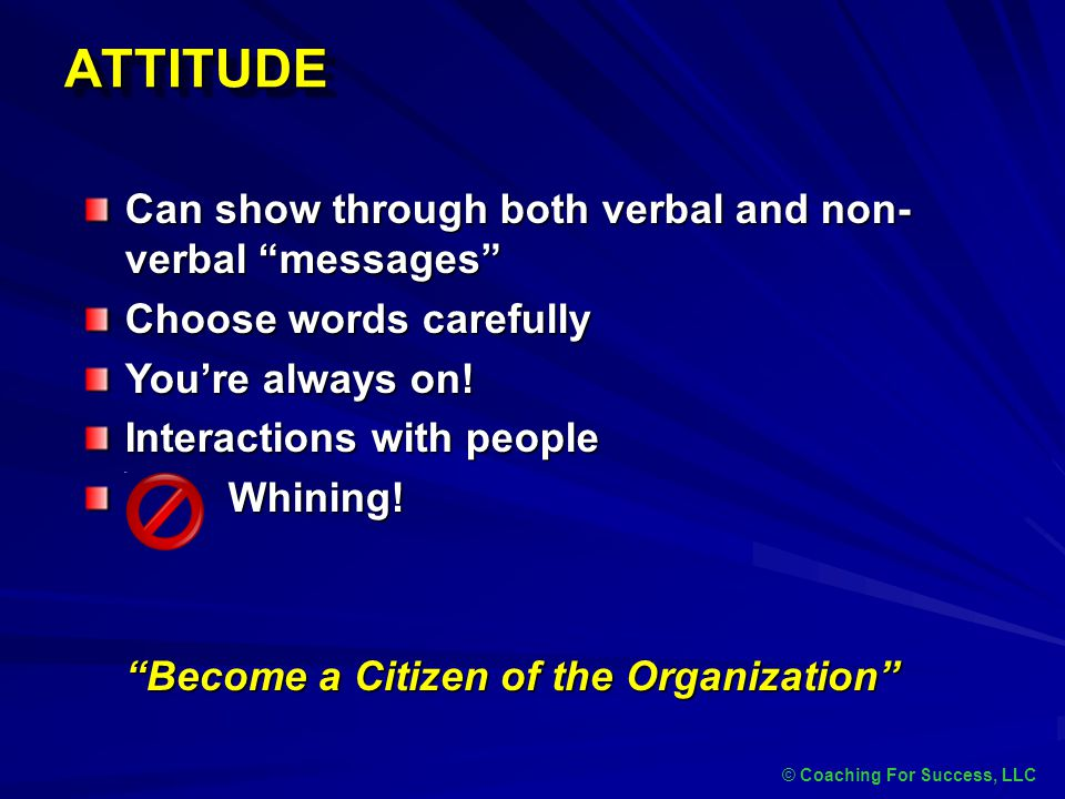 "ATTITUDEATTITUDE © Coaching For Success, LLC Can show through both verbal and non- verbal ""messages"" Choose words carefully You're always on! Interact"