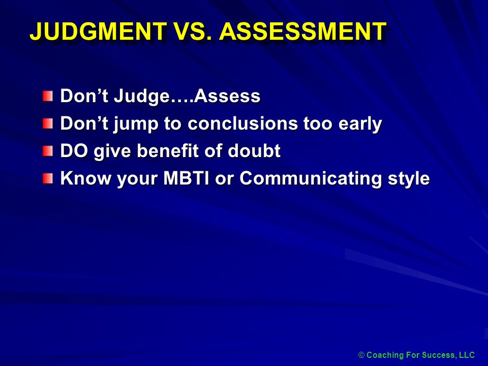 JUDGMENT VS. ASSESSMENT © Coaching For Success, LLC Don't Judge….Assess Don't jump to conclusions too early DO give benefit of doubt Know your MBTI or